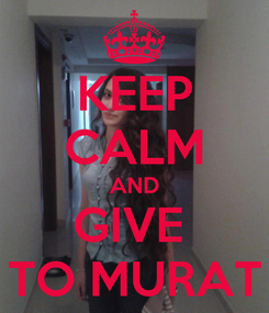 Poster: KEEP CALM AND GIVE  TO MURAT