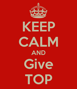 Poster: KEEP CALM AND Give TOP