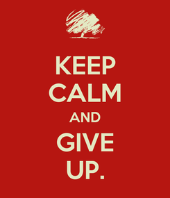 Poster: KEEP CALM AND GIVE UP.