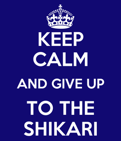 Poster: KEEP CALM AND GIVE UP TO THE SHIKARI
