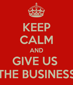 Poster: KEEP CALM AND GIVE US  THE BUSINESS