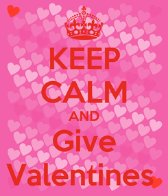 Poster: KEEP CALM AND Give Valentines