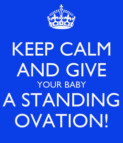 Poster: KEEP CALM AND GIVE YOUR BABY A STANDING  OVATION!