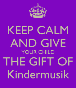 Poster: KEEP CALM AND GIVE YOUR CHILD THE GIFT OF Kindermusik