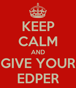 Poster: KEEP CALM AND GIVE YOUR EDPER