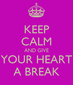 Poster: KEEP CALM AND GIVE YOUR HEART A BREAK