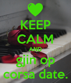 Poster: KEEP CALM AND gjin op corsa date.