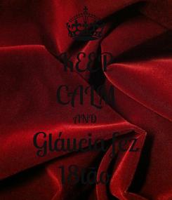 Poster: KEEP CALM AND Gláucia fez 18tão