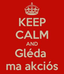 Poster: KEEP CALM AND Gléda  ma akciós