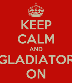 Poster: KEEP CALM AND GLADIATOR ON