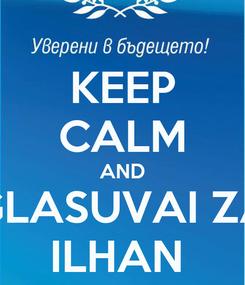 Poster: KEEP CALM AND GLASUVAI ZA ILHAN