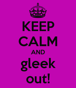 Poster: KEEP CALM AND gleek out!