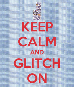 Poster: KEEP CALM AND GLITCH ON