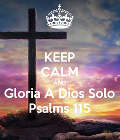 Poster: KEEP CALM AND Gloria A Dios Solo Psalms 115