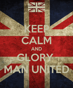 Poster: KEEP CALM AND GLORY  MAN UNITED