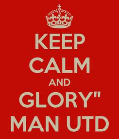 "Poster: KEEP CALM AND GLORY"" MAN UTD"