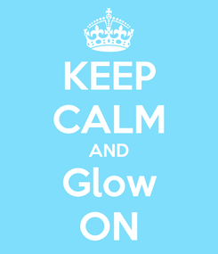 Poster: KEEP CALM AND Glow ON