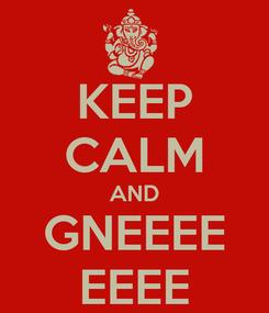 Poster: KEEP CALM AND GNEEEE EEEE