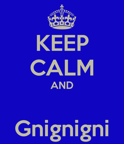Poster: KEEP CALM AND  Gnignigni