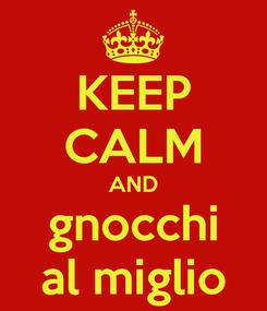 Poster: KEEP CALM AND gnocchi al miglio