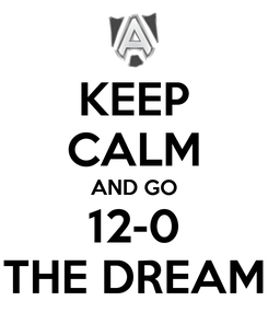 Poster: KEEP CALM AND GO 12-0 THE DREAM