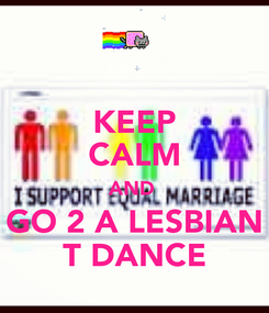 Poster: KEEP CALM AND  GO 2 A LESBIAN T DANCE