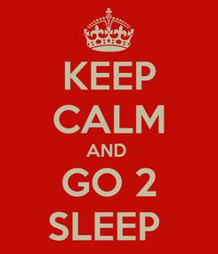 Poster: KEEP CALM AND  GO 2 SLEEP