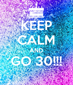 Poster: KEEP CALM AND GO 30!!!