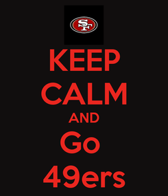 Poster: KEEP CALM AND Go  49ers