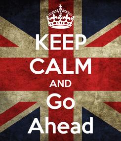 Poster: KEEP CALM AND Go Ahead