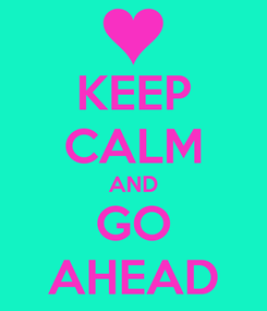 Poster: KEEP CALM AND GO AHEAD