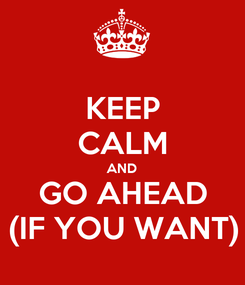 Poster: KEEP CALM AND GO AHEAD (IF YOU WANT)