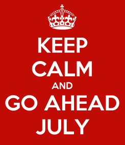 Poster: KEEP CALM AND GO AHEAD JULY