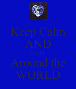 Poster: Keep Calm AND Go All Around the WORLD