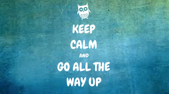 Poster: KEEP CALM AND GO ALL THE WAY UP