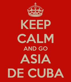 Poster: KEEP CALM AND GO ASIA DE CUBA