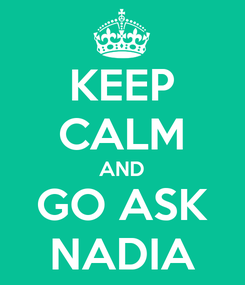 Poster: KEEP CALM AND GO ASK NADIA