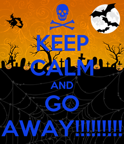 Poster: KEEP CALM AND GO AWAY!!!!!!!!!