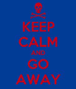 Poster: KEEP CALM AND GO AWAY