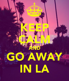 Poster: KEEP CALM AND GO AWAY IN LA