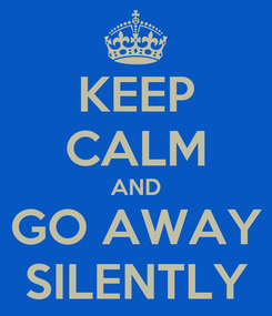 Poster: KEEP CALM AND GO AWAY SILENTLY