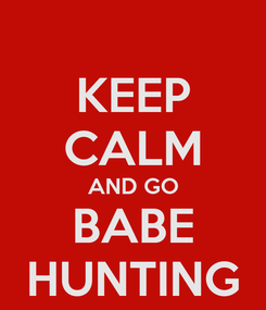 Poster: KEEP CALM AND GO BABE HUNTING