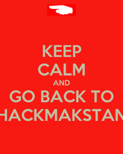 Poster: KEEP CALM AND GO BACK TO HACKMAKSTAN
