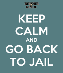Poster: KEEP CALM AND GO BACK TO JAIL