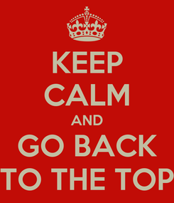 Poster: KEEP CALM AND GO BACK TO THE TOP