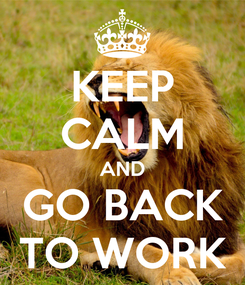 Poster: KEEP CALM AND GO BACK TO WORK