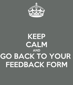 Poster: KEEP CALM AND GO BACK TO YOUR  FEEDBACK FORM