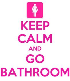 Poster: KEEP CALM AND GO BATHROOM