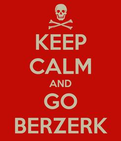 Poster: KEEP CALM AND GO BERZERK
