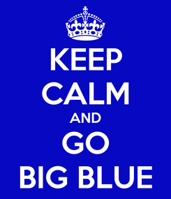 Poster: KEEP CALM AND GO BIG BLUE